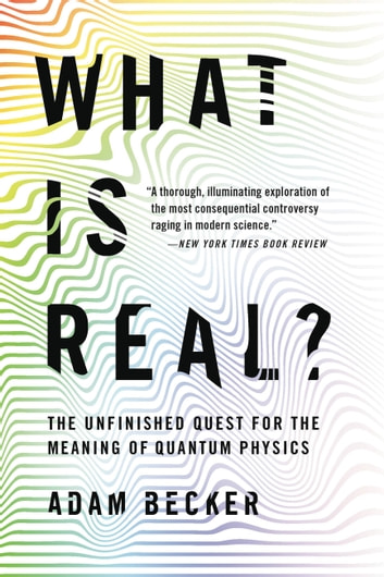 What Is Real? - The Unfinished Quest for the Meaning of Quantum Physics ebook by Adam Becker