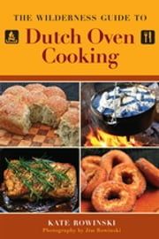 The Wilderness Guide to Dutch Oven Cooking ebook by Kate Rowinski