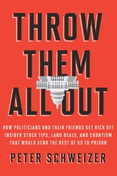 Throw Them All Out: How Politicians and Their Friends Get Rich Off Insider Stock Tips, Land Deals, and Cronyism That Would Send the Rest of Us to Prison - How Politicians and Their Friends Get Rich Off Insider Stock Tips, Land Deals, and Cronyism That Wou ebook by Peter Schweizer