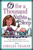 O for a Thousand Nights to Sleep - An Eye-Opening Guide to the Wonder-Filled Months of Baby's First Year ebook by Lorilee Craker