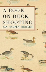 A Book on Duck Shooting ebook by Van Campen Heilner