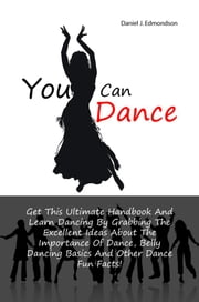You Can Dance - Get This Ultimate Handbook And Learn Dancing By Grabbing The Excellent Ideas About The Importance Of Dance, Belly Dancing Basics And Other Dance Fun Facts! ebook by Daniel J. Edmondson