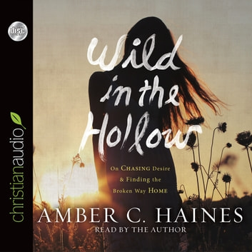 Wild in the Hollow - On Chasing Desire and Finding the Broken Way Home audiobook by Amber C. Haines