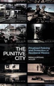 The Punitive City - Privatized Policing and Protection in Neoliberal Mexico ebook by Markus-Michael Müller