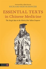 Essential Texts in Chinese Medicine - The Single Idea in the Mind of the Yellow Emperor ebook by Richard Bertschinger