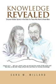 Knowledge Revealed - Discover Hidden Secrets in the Bible For Those Who Want to Know More ebook by Sara M. Millard