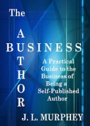 The Author Business: A Practical Guide to the Business of Being a Self-Published Author ebook by J.L. Murphey