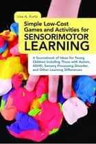 Simple Low-Cost Games and Activities for Sensorimotor Learning ebook by Lisa A. Kurtz