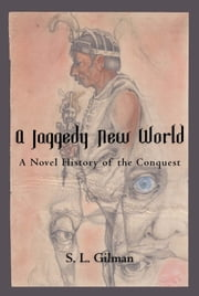 A Jaggedy New World - A Novel History of the Conquest ebook by S. L. Gilman