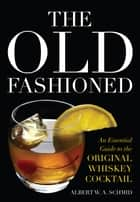 The Old Fashioned - An Essential Guide to the Original Whiskey Cocktail ebook by Albert W. A. Schmid, John Peter Laloganes