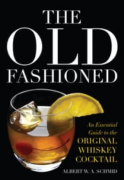 The Old Fashioned - An Essential Guide to the Original Whiskey Cocktail ebook by Albert W. A. Schmid,John Peter Laloganes
