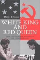 White King and Red Queen - How the Cold War Was Fought on the Chessboard ebook by Daniel Johnson