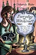 Everyday Witchcraft - Making Time for Spirit in a Too-Busy World ebook by Deborah Blake