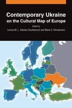 Contemporary Ukraine on the Cultural Map of Europe ebook by Larissa M. L. Zaleska Onyshkevych, Maria G. Rewakowicz