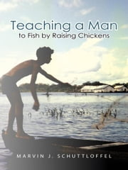 Teaching a Man to Fish by Raising Chickens ebook by Marvin J. Schuttloffel