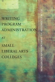 Writing Program Administration at Small Liberal Arts Colleges ebook by Gladstein, Jill M.