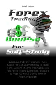 Forex Trading Course For Self-Study - A Simple And Easy Beginner Forex Guide For Self-Learning How To Trade Forex With All The Pro Trading Secrets And Forex Trading Strategies Revealed To Help You Make Money In Forex Again And Again! ebook by Gary F. Jackson