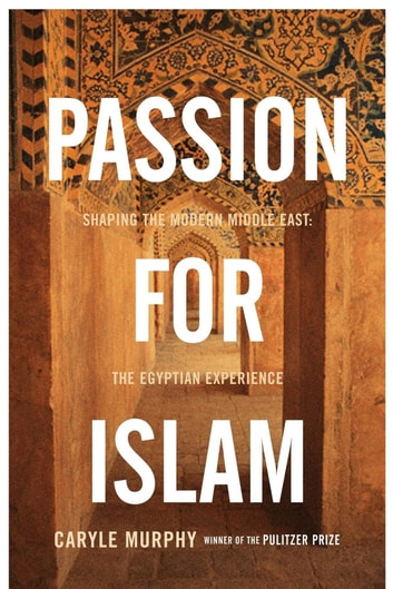Passion for Islam - Shaping the Modern Middle East: The Egyptian Experience ebook by Caryle Murphy