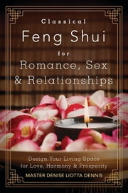Classical Feng Shui for Romance, Sex & Relationships - Design Your Living Space for Love, Harmony & Prosperity ebook by Master Denise Liotta Dennis