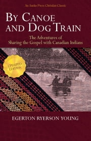 By Canoe and Dog Train - The Adventures of Sharing the Gospel with Canadian Indians (Updated Edition. Includes Original Illustrations.) ebook by Egerton Ryerson Young