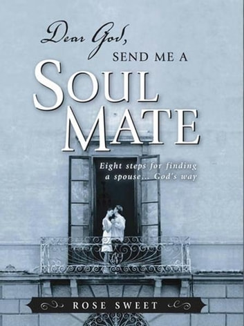 Dear God, Send Me a Soul Mate: Eight Steps for Finding a Spouse...God's Way - Eight Steps for Finding a Spouse...God's Way ebook by Rose Sweet