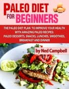 Paleo Diet For Beginners Amazing Recipes For Paleo Snacks, Paleo Lunches, Paleo Smoothies, Paleo Desserts, Paleo Breakfast, And Paleo Dinners ebook by Ned Campbell