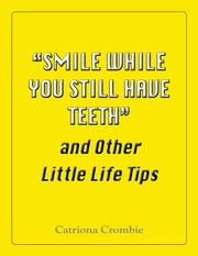 """Smile While You Still Have Teeth"" and Other Little Life Tips ebook by Catriona Crombie"