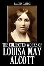 The Collected Works of Louisa May Alcott: 19 Novels and Short Stories ebook by Louisa May Alcott