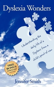 Dyslexia Wonders - Understanding the Daily Life of a Dyslexic from a Child's Point of View ebook by Jennifer Smith