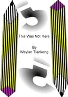 This Was Not Here ebook by Weylan Tiankong