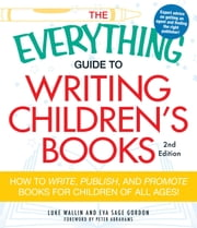 The Everything Guide to Writing Children's Books - How to write, publish, and promote books for children of all ages! ebook by Luke Wallin, Eva Sage Gordon, Peter Abrahams