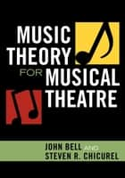 Music Theory for Musical Theatre eBook by John Bell, Steven R. Chicurel