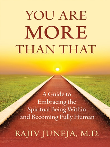 You Are More Than That - A Guide to Embracing the Spiritual Being Within and Becoming Fully Human ebook by Rajiv Juneja, M.D.