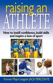 Raising an Athlete: How to Instill Confidence, Build Skills and Inspire a Love of Sport ebook by Jack Perconte