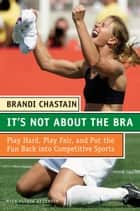 It's Not About the Bra - Play Hard, Play Fair, and Put the Fun Back Into Competitive Sports ebook by Brandi Chastain