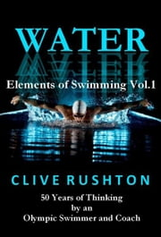 WATER: 50 Years of Thinking by an Olympic Swimmer and Coach ebook by Clive Rushton