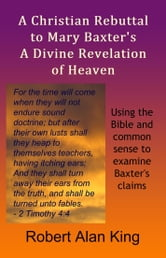 A Christian Rebuttal to Mary Baxter's A Divine Revelation of Heaven ebook by Robert Alan King