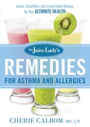 The Juice Lady's Remedies for Asthma and Allergies - Delicious Smoothies and Raw-Food Recipes for Your Ultimate Health ebook by Cherie Calbom