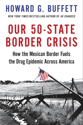 Our 50-State Border Crisis - How the Mexican Border Fuels the Drug Epidemic Across America ebook by Howard G. Buffett