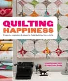 Quilting Happiness - Projects, Inspiration, and Ideas to Make Quilting More Joyful ebook by Diane Gilleland, Christina Lane