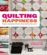 Quilting Happiness - Projects, Inspiration, and Ideas to Make Quilting More Joyful ebook by Diane Gilleland,Christina Lane