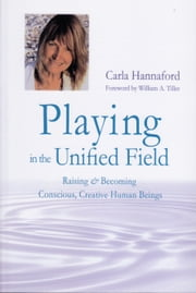 Playing in the Unified Field - Raising and Becoming Conscious, Creative Human Beings ebook by Carla Hannaford