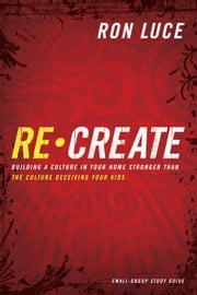 Re-Create Study Guide - Building a Culture in Your Home Stronger Than The Culture Deceiving Your Kids ebook by Ron Luce