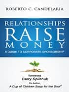 Relationships Raise Money: A Guide To Corporate Sponsorship ebook by Roberto C. Candelaria
