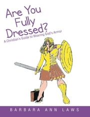 Are You Fully Dressed?: A Christian's Guide to Wearing God's Armor ebook by Barbara Ann Laws