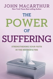 The Power of Suffering - Strengthening Your Faith in the Refiner's Fire ebook by John MacArthur, Jr.