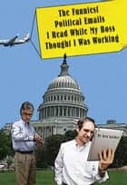 The Funniest Political Things I Read On Email While My Boss Thought I Was Working ebook by Ken Garber
