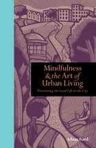 Mindfulness and the Art of Urban Living: Discovering the good life in the city ebook by Adam Ford