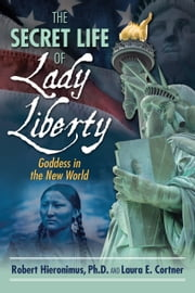 The Secret Life of Lady Liberty - Goddess in the New World ebook by Robert Hieronimus, Ph.D.,Laura E. Cortner