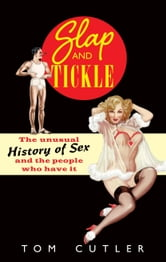 Slap and Tickle - The Unusual History of Sex and the People Who Have it ebook by Tom Cutler